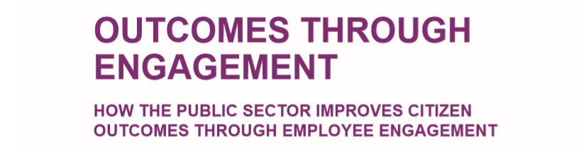 Outcomes Through Engagement: How the Public Sector Improves Citizen Outcomes Through Employee Engagement