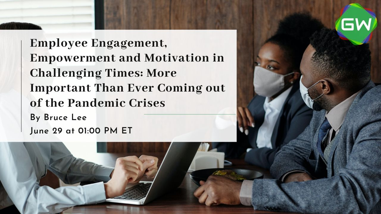 Employee Engagement, Empowerment and Motivation in Challenging Times: More Important Than Ever Coming out of the Pandemic Crises